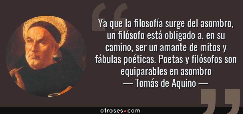 Frases de Tomás de Aquino - Ya que la filosofía surge del asombro, un filósofo está obligado a, en su camino, ser un amante de mitos y fábulas poéticas. Poetas y filósofos son equiparables en asombro