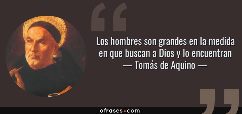 Frases de Tomás de Aquino - Los hombres son grandes en la medida en que buscan a Dios y lo encuentran