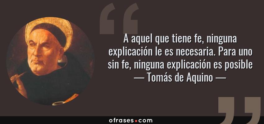 Frases de Tomás de Aquino - A aquel que tiene fe, ninguna explicación le es necesaria. Para uno sin fe, ninguna explicación es posible