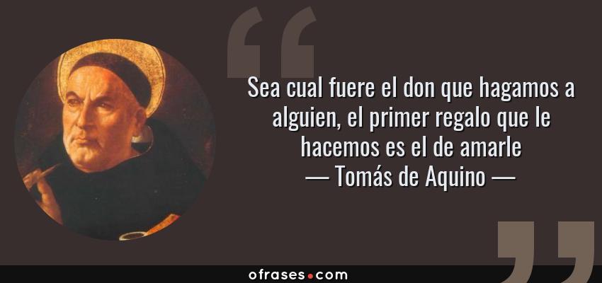 Frases de Tomás de Aquino - Sea cual fuere el don que hagamos a alguien, el primer regalo que le hacemos es el de amarle