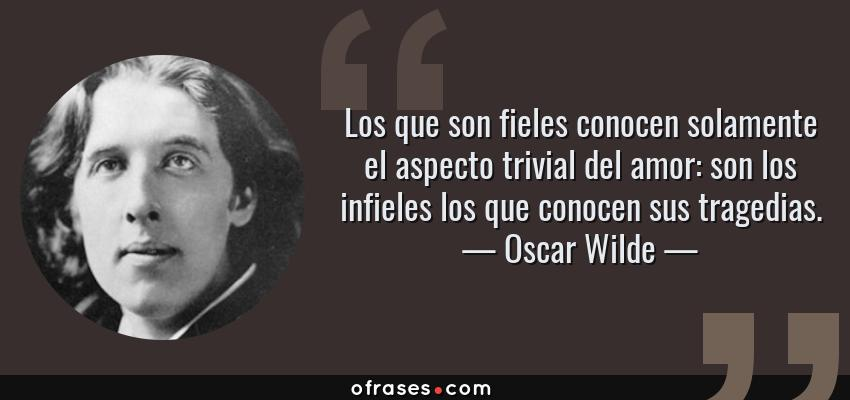 Frases de Oscar Wilde - Los que son fieles conocen solamente el aspecto trivial del amor: son los infieles los que conocen sus tragedias.