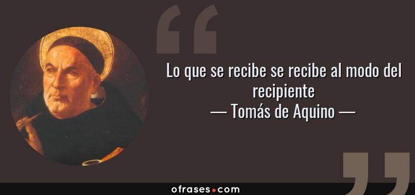 Frases de Tomás de Aquino - Lo que se recibe se recibe al modo del recipiente