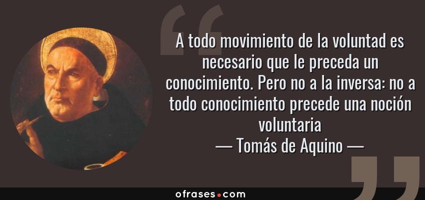 Frases de Tomás de Aquino - A todo movimiento de la voluntad es necesario que le preceda un conocimiento. Pero no a la inversa: no a todo conocimiento precede una noción voluntaria