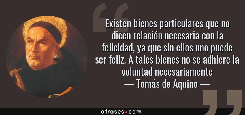 Frases de Tomás de Aquino - Existen bienes particulares que no dicen relación necesaria con la felicidad, ya que sin ellos uno puede ser feliz. A tales bienes no se adhiere la voluntad necesariamente