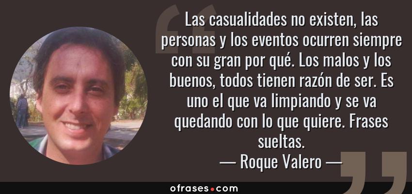 Frases de Roque Valero - Las casualidades no existen, las personas y los eventos ocurren siempre con su gran por qué. Los malos y los buenos, todos tienen razón de ser. Es uno el que va limpiando y se va quedando con lo que quiere. Frases sueltas.