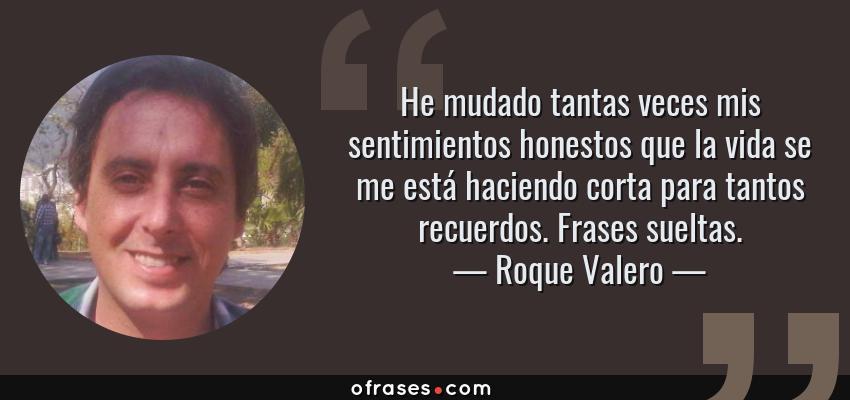 Frases de Roque Valero - He mudado tantas veces mis sentimientos honestos que la vida se me está haciendo corta para tantos recuerdos. Frases sueltas.