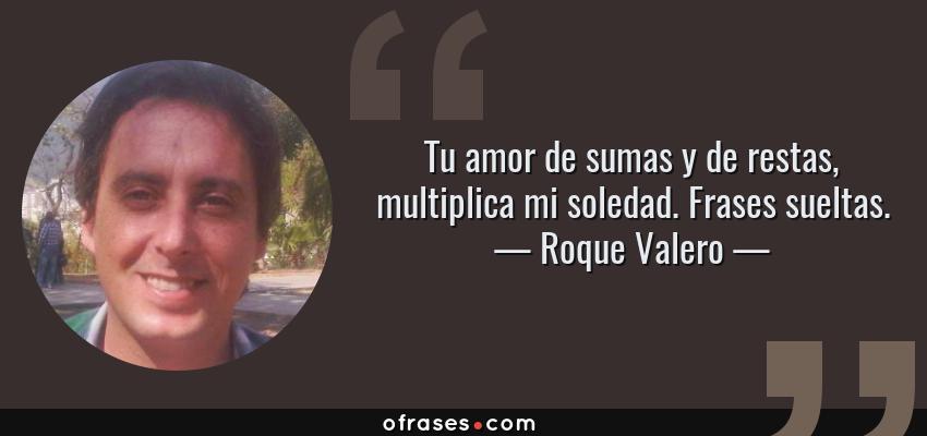 Frases de Roque Valero - Tu amor de sumas y de restas, multiplica mi soledad. Frases sueltas.