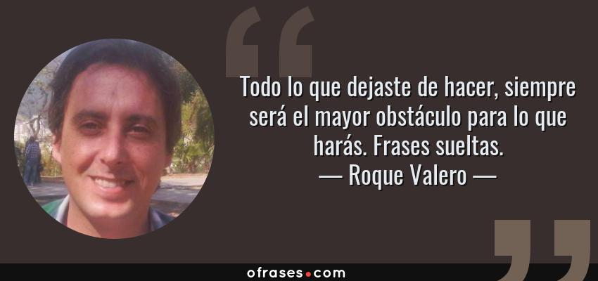 Frases de Roque Valero - Todo lo que dejaste de hacer, siempre será el mayor obstáculo para lo que harás. Frases sueltas.