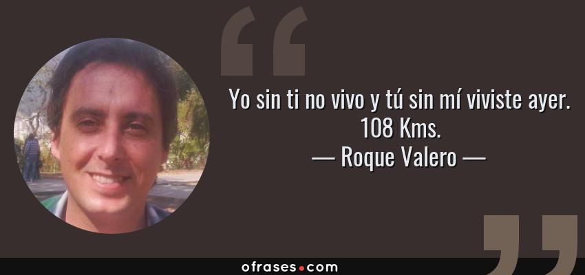 Frases de Roque Valero - Yo sin ti no vivo y tú sin mí viviste ayer. 108 Kms.