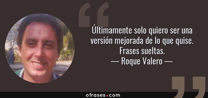 Frases de Roque Valero - Últimamente solo quiero ser una versión mejorada de lo que quise. Frases sueltas.
