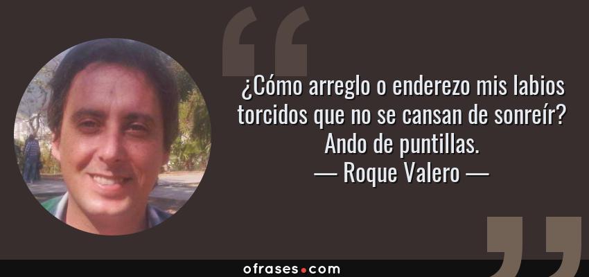 Frases de Roque Valero - ¿Cómo arreglo o enderezo mis labios torcidos que no se cansan de sonreír? Ando de puntillas.