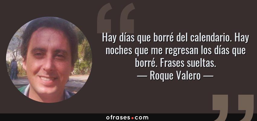 Frases de Roque Valero - Hay días que borré del calendario. Hay noches que me regresan los días que borré. Frases sueltas.
