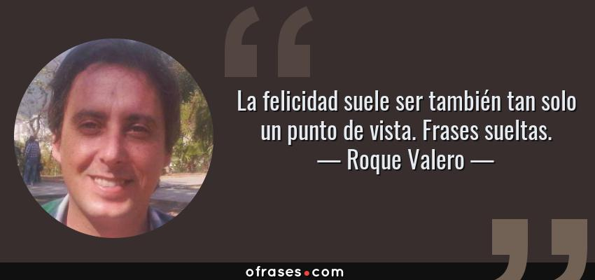 Frases de Roque Valero - La felicidad suele ser también tan solo un punto de vista. Frases sueltas.