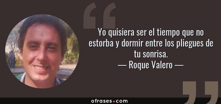 Frases de Roque Valero - Yo quisiera ser el tiempo que no estorba y dormir entre los pliegues de tu sonrisa.