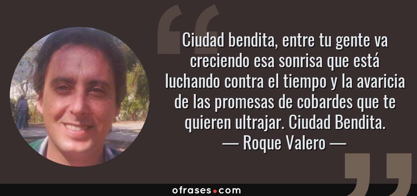 Frases de Roque Valero - Ciudad bendita, entre tu gente va creciendo esa sonrisa que está luchando contra el tiempo y la avaricia de las promesas de cobardes que te quieren ultrajar. Ciudad Bendita.