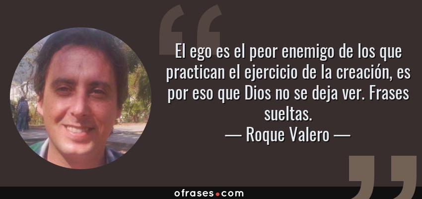 Frases de Roque Valero - El ego es el peor enemigo de los que practican el ejercicio de la creación, es por eso que Dios no se deja ver. Frases sueltas.