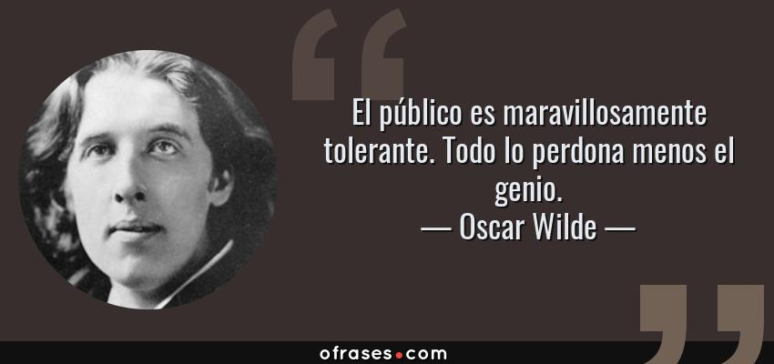 Frases de Oscar Wilde - El público es maravillosamente tolerante. Todo lo perdona menos el genio.