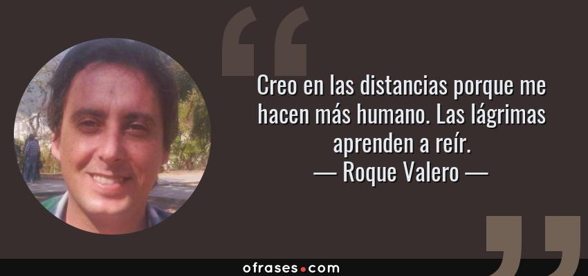 Frases de Roque Valero - Creo en las distancias porque me hacen más humano. Las lágrimas aprenden a reír.
