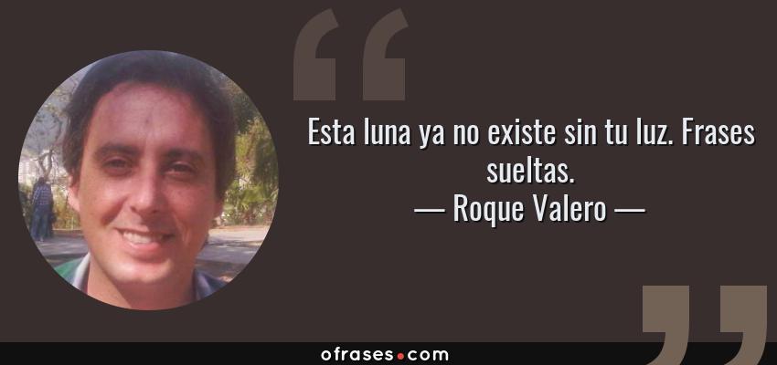 Frases de Roque Valero - Esta luna ya no existe sin tu luz. Frases sueltas.