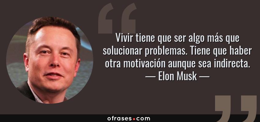Frases de Elon Musk - Vivir tiene que ser algo más que solucionar problemas. Tiene que haber otra motivación aunque sea indirecta.