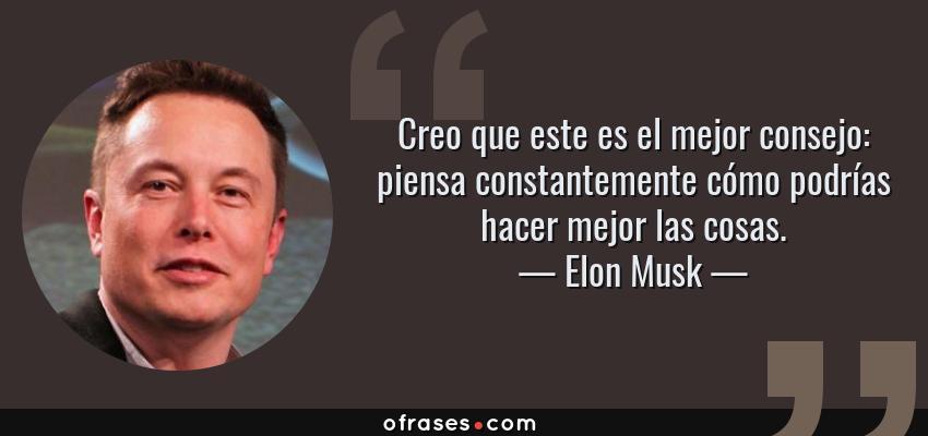 Frases de Elon Musk - Creo que este es el mejor consejo: piensa constantemente cómo podrías hacer mejor las cosas.