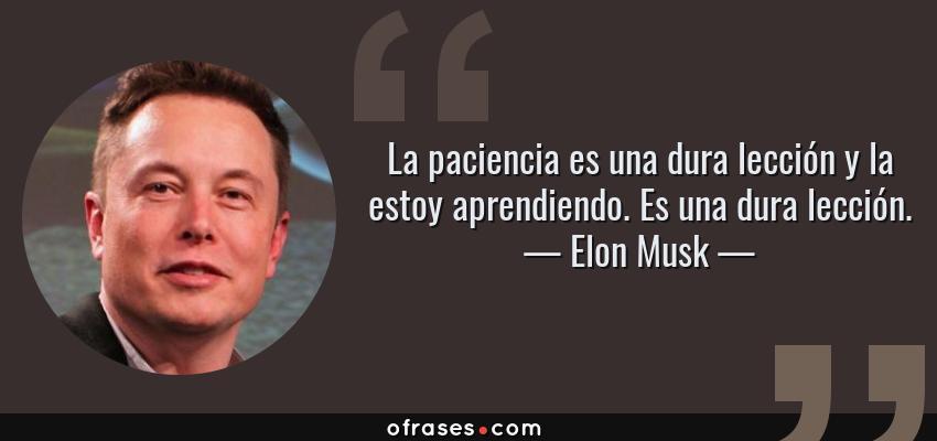 Frases de Elon Musk - La paciencia es una dura lección y la estoy aprendiendo. Es una dura lección.