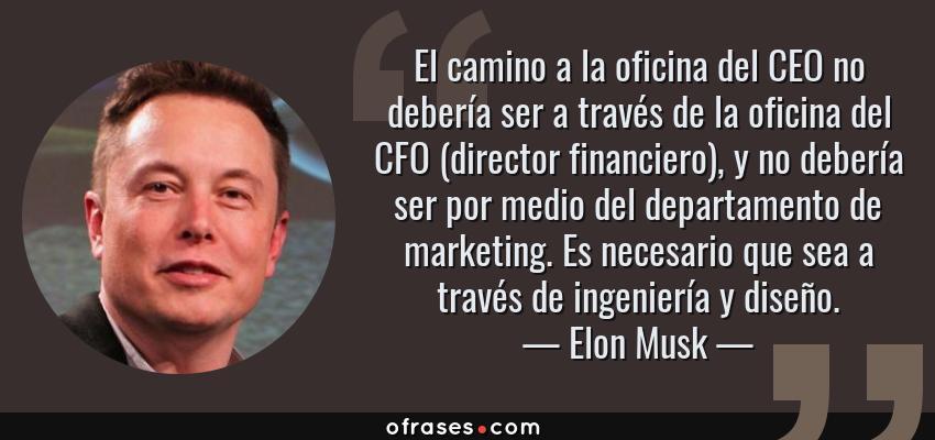 Frases de Elon Musk - El camino a la oficina del CEO no debería ser a través de la oficina del CFO (director financiero), y no debería ser por medio del departamento de marketing. Es necesario que sea a través de ingeniería y diseño.