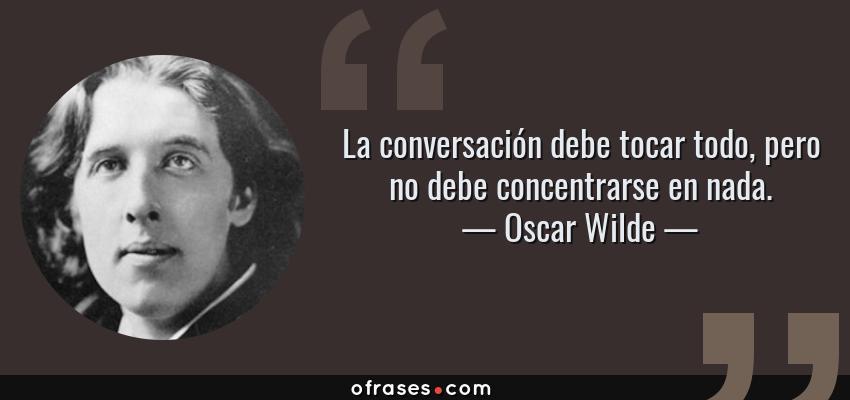 Frases de Oscar Wilde - La conversación debe tocar todo, pero no debe concentrarse en nada.
