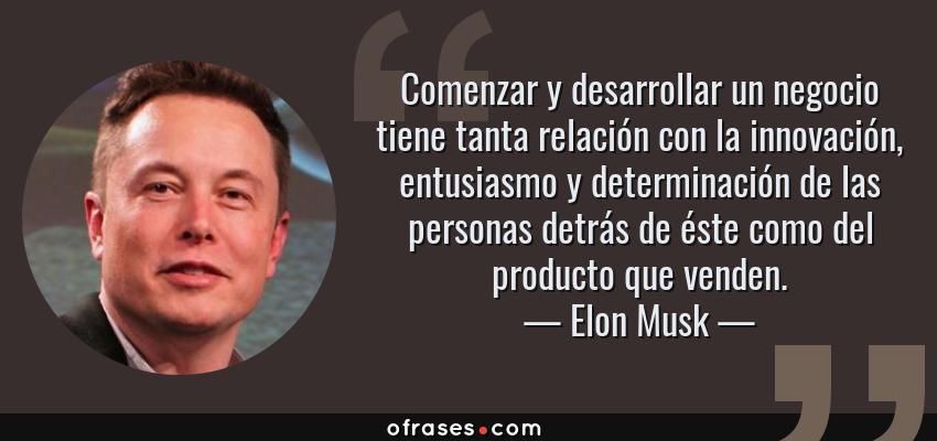 Frases de Elon Musk - Comenzar y desarrollar un negocio tiene tanta relación con la innovación, entusiasmo y determinación de las personas detrás de éste como del producto que venden.