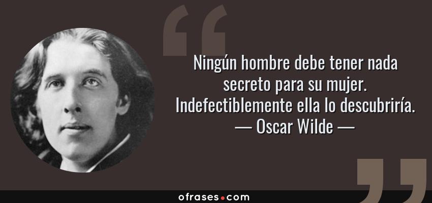 Frases de Oscar Wilde - Ningún hombre debe tener nada secreto para su mujer. Indefectiblemente ella lo descubriría.