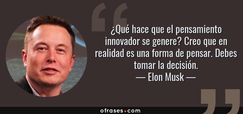 Frases de Elon Musk - ¿Qué hace que el pensamiento innovador se genere? Creo que en realidad es una forma de pensar. Debes tomar la decisión.