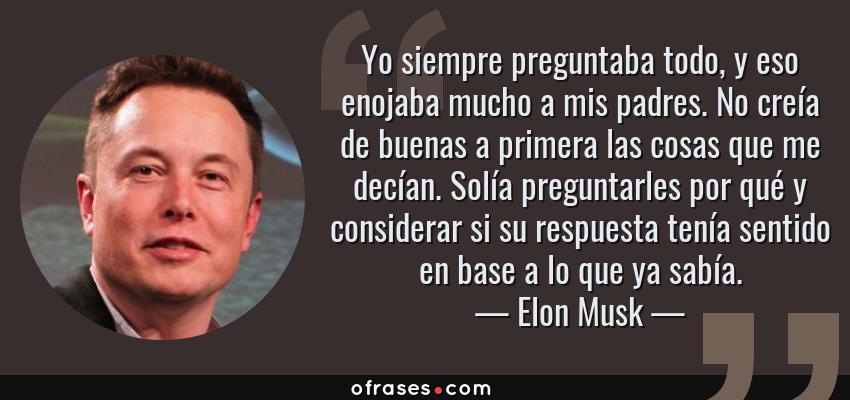 Frases de Elon Musk - Yo siempre preguntaba todo, y eso enojaba mucho a mis padres. No creía de buenas a primera las cosas que me decían. Solía preguntarles por qué y considerar si su respuesta tenía sentido en base a lo que ya sabía.