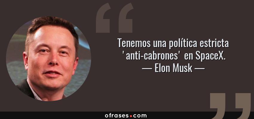 Frases de Elon Musk - Tenemos una política estricta 'anti-cabrones' en SpaceX.