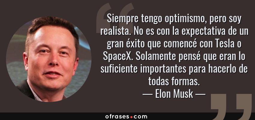 Frases de Elon Musk - Siempre tengo optimismo, pero soy realista. No es con la expectativa de un gran éxito que comencé con Tesla o SpaceX. Solamente pensé que eran lo suficiente importantes para hacerlo de todas formas.