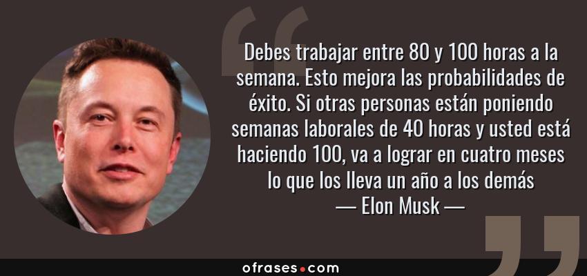 Frases de Elon Musk - Debes trabajar entre 80 y 100 horas a la semana. Esto mejora las probabilidades de éxito. Si otras personas están poniendo semanas laborales de 40 horas y usted está haciendo 100, va a lograr en cuatro meses lo que los lleva un año a los demás