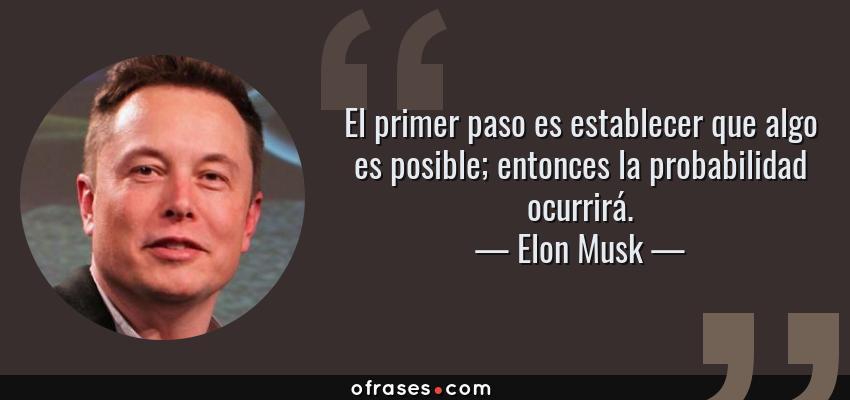 Frases de Elon Musk - El primer paso es establecer que algo es posible; entonces la probabilidad ocurrirá.