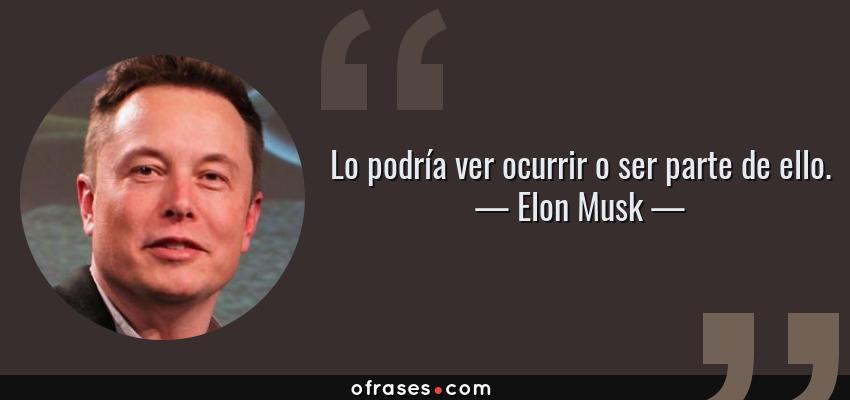 Frases de Elon Musk - Lo podría ver ocurrir o ser parte de ello.