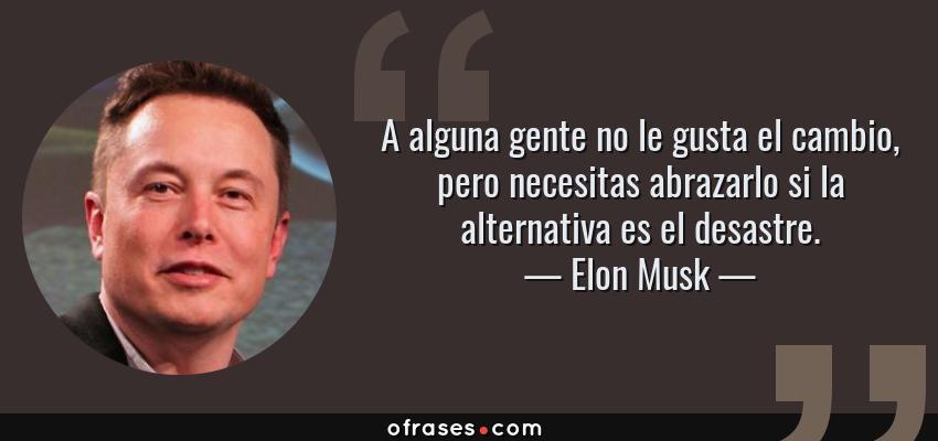 Frases de Elon Musk - A alguna gente no le gusta el cambio, pero necesitas abrazarlo si la alternativa es el desastre.