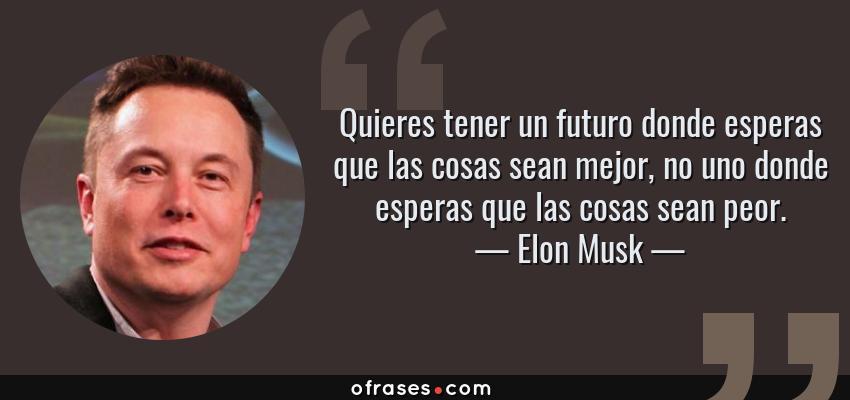 Frases de Elon Musk - Quieres tener un futuro donde esperas que las cosas sean mejor, no uno donde esperas que las cosas sean peor.