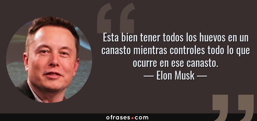 Frases de Elon Musk - Esta bien tener todos los huevos en un canasto mientras controles todo lo que ocurre en ese canasto.