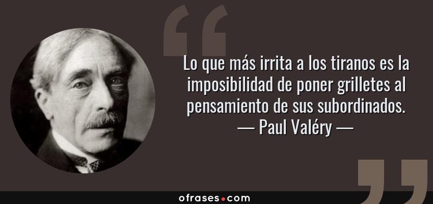 Frases de Paul Valéry - Lo que más irrita a los tiranos es la imposibilidad de poner grilletes al pensamiento de sus subordinados.
