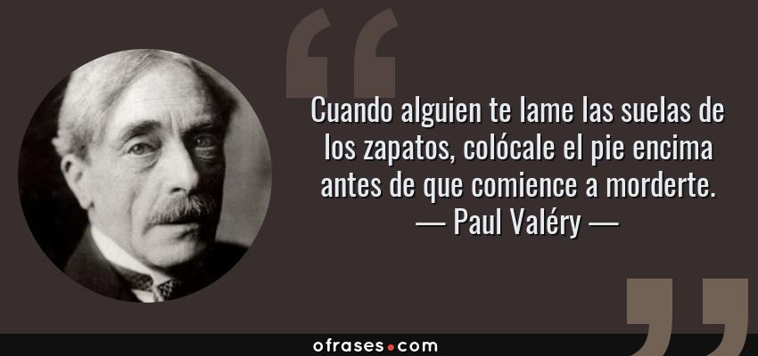 Frases de Paul Valéry - Cuando alguien te lame las suelas de los zapatos, colócale el pie encima antes de que comience a morderte.
