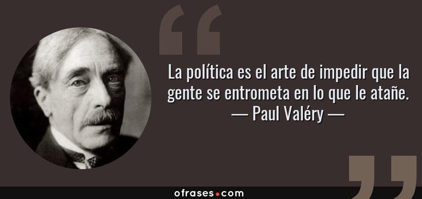 Frases de Paul Valéry - La política es el arte de impedir que la gente se entrometa en lo que le atañe.