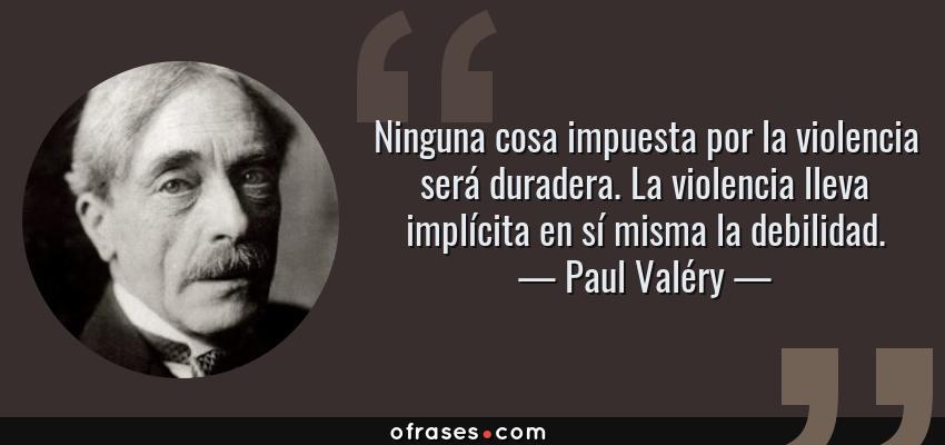 Frases de Paul Valéry - Ninguna cosa impuesta por la violencia será duradera. La violencia lleva implícita en sí misma la debilidad.