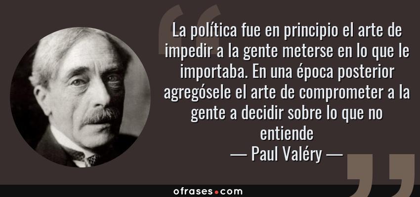 Frases de Paul Valéry - La política fue en principio el arte de impedir a la gente meterse en lo que le importaba. En una época posterior agregósele el arte de comprometer a la gente a decidir sobre lo que no entiende
