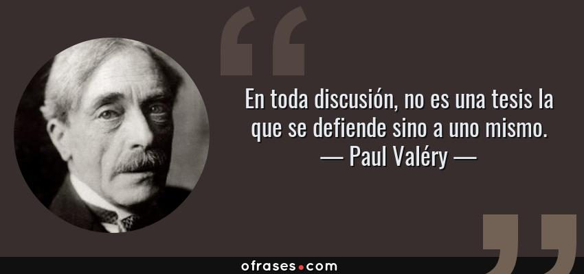 Frases de Paul Valéry - En toda discusión, no es una tesis la que se defiende sino a uno mismo.