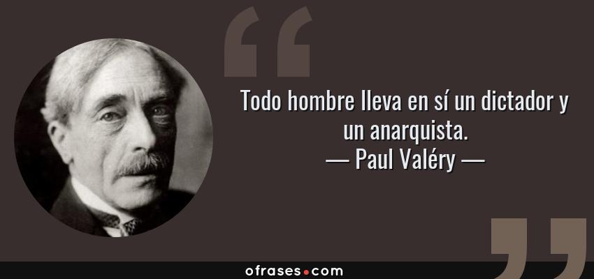 Frases de Paul Valéry - Todo hombre lleva en sí un dictador y un anarquista.