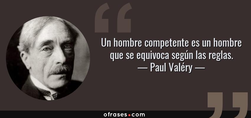 Frases de Paul Valéry - Un hombre competente es un hombre que se equivoca según las reglas.
