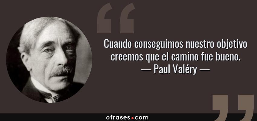 Frases de Paul Valéry - Cuando conseguimos nuestro objetivo creemos que el camino fue bueno.