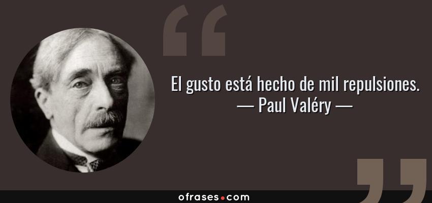 Frases de Paul Valéry - El gusto está hecho de mil repulsiones.